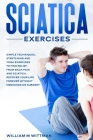 Sciatica Exercises: Simple Techniques, Stretching and Yoga Exercises to Find Relief From Back Pain and Sciatica. Ricover your Life Forever Cover Image
