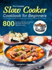 The Complete Slow Cooker Cookbook for Beginners: 800 Must-Have Affordable and Delicious Slow Cooker Recipes for Any Taste and Occasion Cover Image