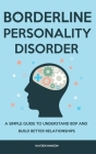 Borderline Personality Disorder: A Simple Guide to Understand BDP and Build Better Relationships Cover Image
