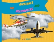 The Airplanes and Helicopters: Explain Interesting and Fun Topics about Flights to Your Child Cover Image