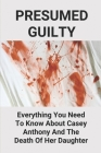 Presumed Guilty: Everything You Need To Know About Casey Anthony And The Death Of Her Daughter: Mother Kills Daughter True Story Cover Image