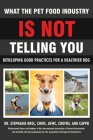 What the Pet Food Industry Is Not Telling You - Developing Good Practices for a Healthier Dog Cover Image
