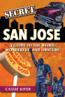 Secret San Jose: A Guide to the Weird, Wonderful, and Obscure Cover Image