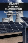 Step-By-Step Off-Grid Mobile Solar Power Diy Guide: Show Beginners How To Use A Mobile Solar System: Diy Solar Panel Installation Cover Image