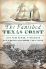 The Vanished Texas Coast: Lost Port Towns, Mysterious Shipwrecks and Other True Tales Cover Image