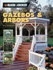 Black & Decker The Complete Guide to Gazebos & Arbors: Ideas, Techniques and Complete Plans for 15 Great Landscape Projects Cover Image