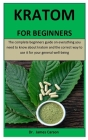 Kratom For Beginners: The complete beginners guide on everything you need to know about kratom and the correct way to use it for your genera Cover Image