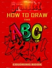 How To Draw The ABC's of Graffiti Coloring Book: Learn the Alphabet Amazing Street Art For Kids Ages 8-12 Cover Image