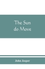 The sun do move: The celebrated theory of the sun's rotation around the earth Cover Image