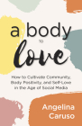 A Body to Love: Cultivate Community, Body Positivity, and Self-Love in the Age of Social Media (Dealing with Body Image Issues) Cover Image