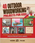 40 Outdoor Woodworking Projects for Kids: The Guide to Playing Outdoors with Woodworking. Over 40 Projects with Images. Cover Image