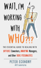 Wait, I'm Working With Who?!?: The Essential Guide to Dealing with Difficult Coworkers, Annoying Managers, and Other Toxic Personalities Cover Image