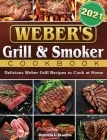 Weber's Grill & Smoker Cookbook 2021: Delicious Weber Grill Recipes to Cook at Home Cover Image