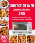 CONVECTION Oven Cookbook for Beginners: 250 Crispy, Quick and Delicious Convection Oven Recipes for Smart People On a Budget - Anyone Can Cook! Cover Image