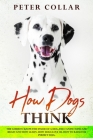 How Dogs Think: The Guide to Know the Inside of a Dog, the Canine Mind and Brain and How Learn. How Dogs Love Us. How To Raise the Per Cover Image
