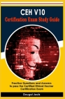 CEH V10 Certification Exam Study Guide: Practice Questions and Answers to pass the Certified Ethical Hacker Certification Exam Cover Image