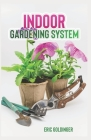 Indoor Gardening System: A Comprehensive Guide on Secrets of How to Grow Healthy, Productive Plants Indoors Cover Image