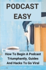 Podcast Easy: How To Begin A Podcast Triumphantly, Guides And Hacks To Go Viral: How To Write A Podcast Cover Image