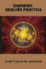 Shamanic Healing Practice: Heal Your Body And Soul: Shamanic Practitioner Training Cover Image