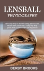 Lens Ball Photography: The Easy Way to Master taking Spectacular Photos with Lens Ball. A step-by-step guide with Tricks & Tips for Beginners Cover Image