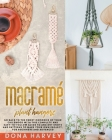 Macrame' Plant Hangers: Go Back to The Sweet Memories of Your Childhood with This Complete and Easy-To-Follow Guide to Ancient Knots and Patte Cover Image