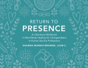 Return to Presence: A Liberatory Workbook in Mind-Body Healing for Changemakers in Human Service Professions Cover Image