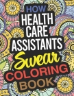 How Health Care Assistants Swear Coloring Book: A Health Care Assistant Coloring Book Cover Image