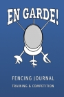 En Garde - Fencing Training and Competition Journal: Secret weapon of a future fencing champions Cover Image