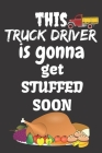 This Truck Driver Is Gonna Get Stuffed Soon: Thanksgiving Notebook - For Anyone Who Loves To Gobble Turkey This Season Of Gratitude - Suitable to Writ Cover Image