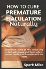 How to cure premature ejaculation naturally: The hidden secrets on how to last long in bed, satisfy your wife, girl, partner and be a real man beneath Cover Image
