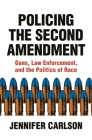 Policing the Second Amendment: Guns, Law Enforcement, and the Politics of Race Cover Image