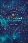 The Art of Urban Astronomy: A Guide to Stargazing Wherever You Are Cover Image