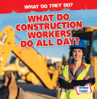 What Do Construction Workers Do All Day? (What Do They Do?) Cover Image