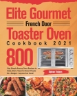 Elite Gourmet French Door Toaster Oven Cookbook 2021: 800-Day Simple Savory Oven Recipes to Bake, Broil, Toast for Smart People On a Budget - Anyone C Cover Image