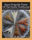 Stone Projectile Points Of The Pacific Northwest: An Arrowhead Collector's Guide To Type Identification THIRD EDITION Cover Image