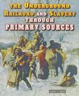 The Underground Railroad and Slavery Through Primary Sources (Civil War Through Primary Sources) Cover Image