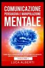 Comunicazione Persuasiva E Manipolazione Mentale: Tecniche Vincenti di Comunicazione Efficace, PNL ed Uso Corretto del Linguaggio del Corpo per Influe (Volume #1) Cover Image