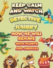 keep calm and watch detective Johnny how he will behave with plant and animals: A Gorgeous Coloring and Guessing Game Book for Johnny /gift for Johnny Cover Image