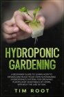 Hydroponic Gardening: A Beginner Guide to Learn How to Design and Build Your Own Sustainable Hydroponics System, for Growing Plants and Vege Cover Image