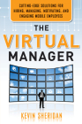The Virtual Manager: Cutting-Edge Solutions for Hiring, Managing, Motivating, and Engaging Mobile Employees Cover Image