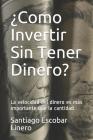 ¿Como Invertir Sin Tener Dinero?: La velocidad del dinero es más importante que la cantidad. Cover Image