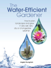 The Water-Efficient Gardener: How to Plan, Landscape and Grow in Very Wet, Very Dry, or Changeable Weather Cover Image