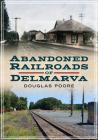 Abandoned Railroads of Delmarva (America Through Time) Cover Image