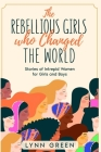 The Rebellious Girls who Changed the World: Stories of Intrepid Women for Girls and Boys Cover Image
