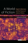 A World of Fiction: Digital Collections and the Future of Literary History (Digital Humanities) Cover Image