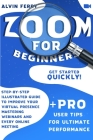 Zoom for Beginners: Get Started Quickly! Step-by-Step Illustrated Guide to Improve Your Virtual Presence Mastering Webinars and Every Onli Cover Image