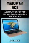 Macbook Air 2020: The Ultimate Step By Step Manual For Beginners, Seniors And Pros To Effectively Master The New Macbook Air Cover Image