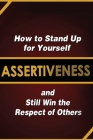 Assertiveness: How to Stand Up for Yourself and Still Win the Respect of Others Cover Image