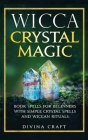 Wicca Crystal Magic: Book Spells for Beginners with Simple Crystal Spells and Wiccan Rituals Cover Image