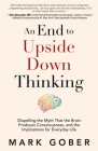 An End to Upside Down Thinking: Dispelling the Myth That the Brain Produces Consciousness, and the Implications for Everyday Life Cover Image